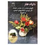 کتاب دنیای هنر گلهای بلندر 2،بلندر خشک،گل چینی،نقاشیهای حجمی و دکوپاژ اثر عفت خرازی