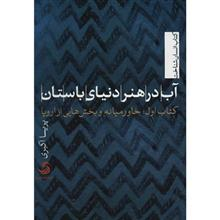 کتاب آب در هنر دنياي باستان - کتاب اول - اثر پريسا اکبري