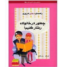 کتاب چطور در خانواده رفتار کنيم؟ (راهنماي دختر امروزي)