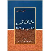 کتاب خاقاني، شاعري ديرآشنا اثر علي دشتي